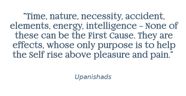 """""Time, nature, necessity, accident, elements, energy, intelligence – None of these can be the First Cause. They are effects, whose only purpose is to help the Self rise above pleasure and pain."" Upanishads.""  Upanishads"